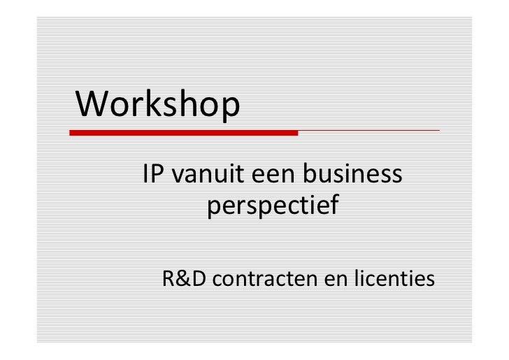 Workshop   IP vanuit een business         perspectief    R&D contracten en licenties