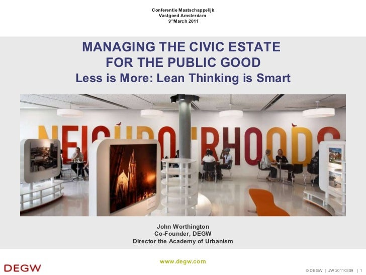 MANAGING THE CIVIC ESTATE  FOR THE PUBLIC GOOD Less is More: Lean Thinking is Smart John Worthington Co-Founder, DEGW Dire...