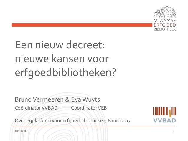 Een nieuw decreet: nieuwe kansen voor erfgoedbibliotheken? BrunoVermeeren & EvaWuyts CoördinatorVVBAD CoördinatorVEB Overl...