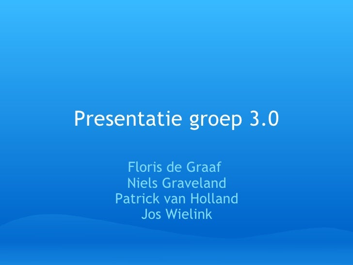 Presentatie   groep 3.0 Floris de Graaf Niels Graveland Patrick van Holland Jos Wielink