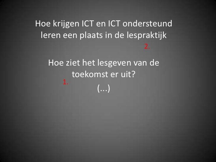 Hoe krijgen ICT en ICT ondersteund leren een plaats in de lespraktijk                           2.   Hoe ziet het lesgeven...