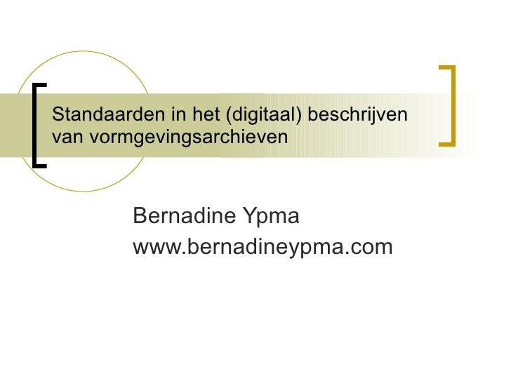 Standaarden in het (digitaal) beschrijven van vormgevingsarchieven Bernadine Ypma  www.bernadineypma.com