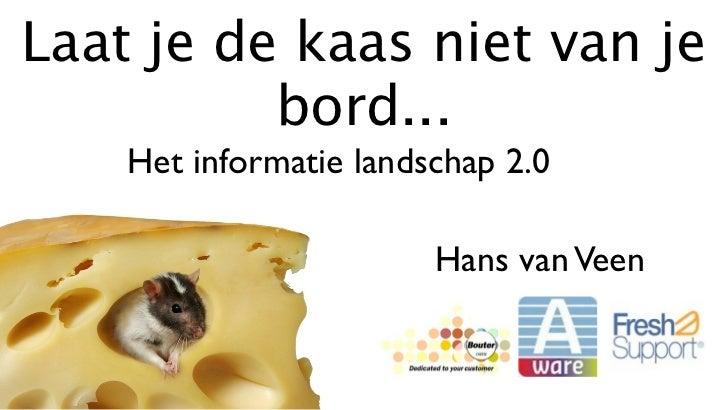 Laat je de kaas niet van je          bord...    Het informatie landschap 2.0                        Hans van Veen
