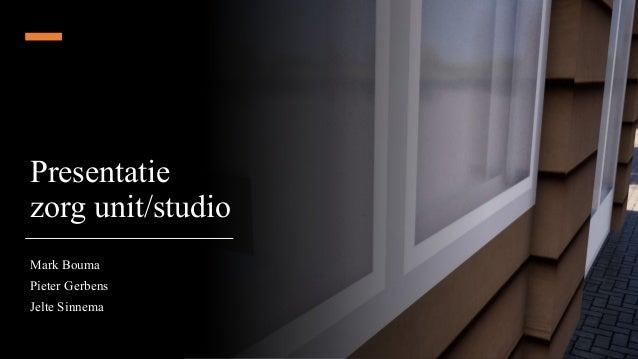 Presentatie zorg unit/studio Mark Bouma Pieter Gerbens Jelte Sinnema