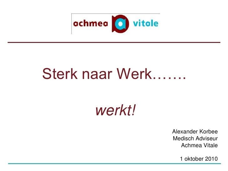 Sterk naar Werk…….werkt!<br />Alexander Korbee<br />Medisch Adviseur<br />Achmea Vitale<br />1 oktober 2010<br />