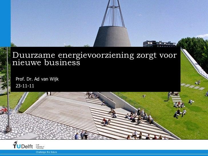 Duurzame energievoorziening zorgt voor nieuwe business Prof. Dr. Ad van Wijk