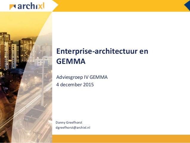 Enterprise-architectuur en GEMMA Adviesgroep IV GEMMA 4 december 2015 Danny Greefhorst dgreefhorst@archixl.nl
