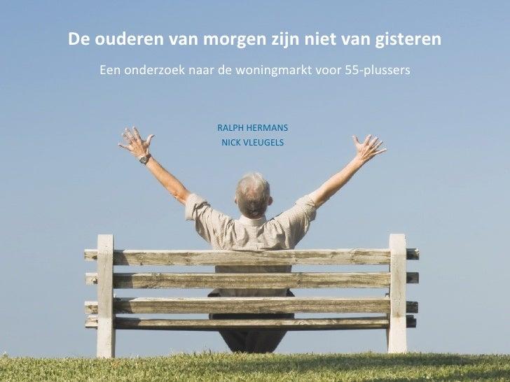 De ouderen van morgen zijn niet van gisteren Een onderzoek naar de woningmarkt voor 55-plussers RALPH HERMANS NICK VLEUGELS