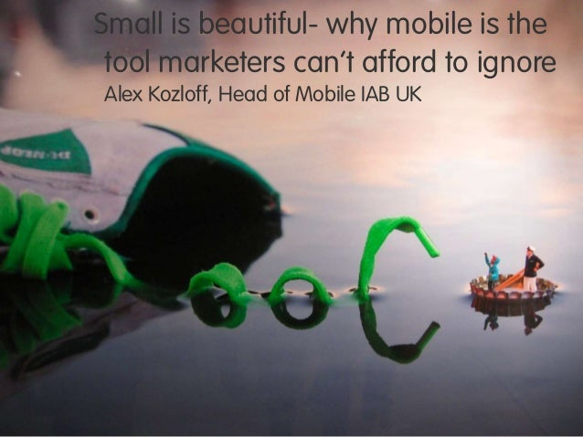 """Small is beautiful- why mobile is thetool marketers can""""t afford to ignoreAlex Kozloff, Head of Mobile IAB UK"""