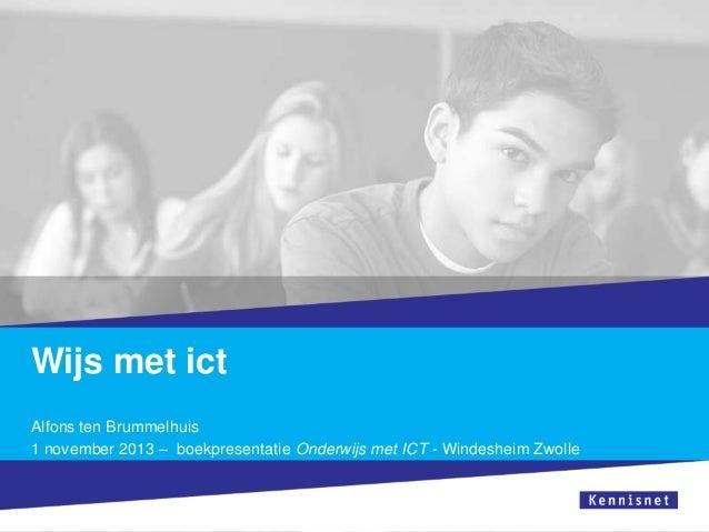 Wijs met ict Alfons ten Brummelhuis 1 november 2013 – boekpresentatie Onderwijs met ICT - Windesheim Zwolle