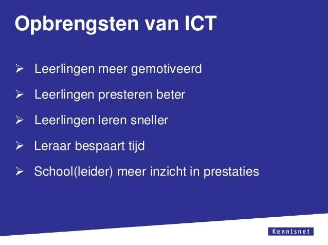 Opbrengsten van ICT  Leerlingen meer gemotiveerd  Leerlingen presteren beter   Leerlingen leren sneller  Leraar bespaa...