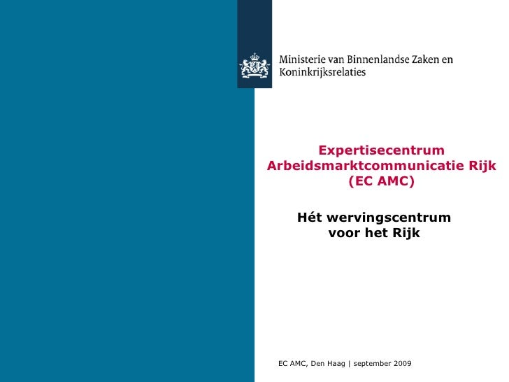 Expertisecentrum Arbeidsmarktcommunicatie Rijk (EC AMC) Hét wervingscentrum voor het Rijk EC AMC, Den Haag   september 2009
