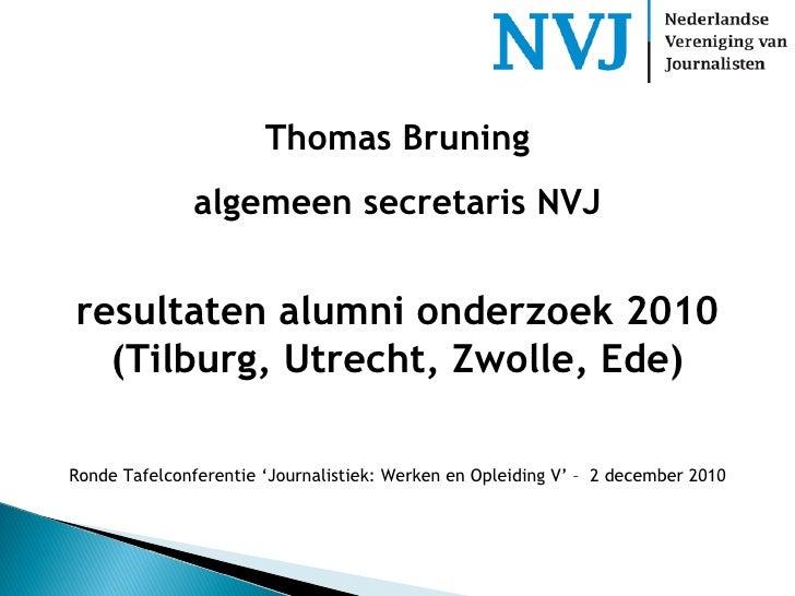 Thomas Bruning algemeen secretaris NVJ resultaten alumni onderzoek 2010 (Tilburg, Utrecht, Zwolle, Ede) Ronde Tafelconfere...
