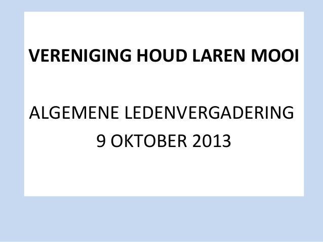 VERENIGING HOUD LAREN MOOI ALGEMENE LEDENVERGADERING 9 OKTOBER 2013