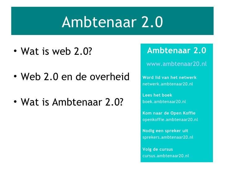 Ambtenaar 2.0 <ul><li>Wat is Ambtenaar 2.0? </li></ul><ul><li>Web 2.0 en de overheid </li></ul><ul><li>Wat is web 2.0? </l...