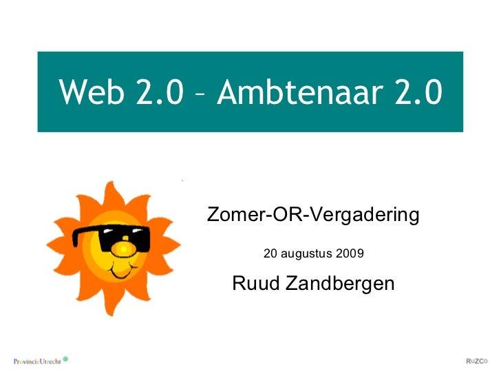 Web 2.0 – Ambtenaar 2.0 Zomer-OR-Vergadering 20 augustus 2009 Ruud Zandbergen