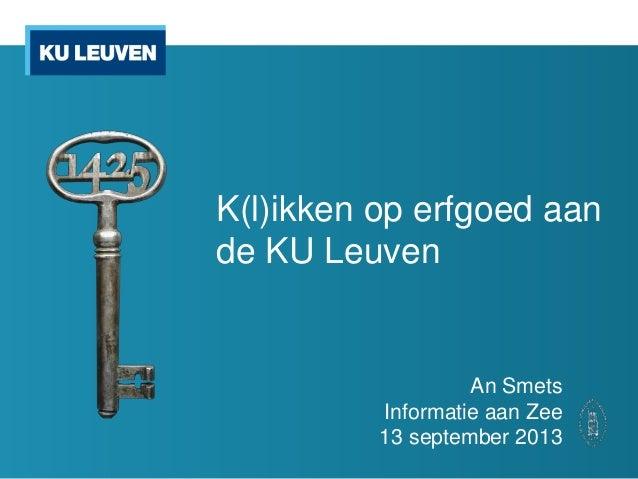 K(l)ikken op erfgoed aan de KU Leuven An Smets Informatie aan Zee 13 september 2013
