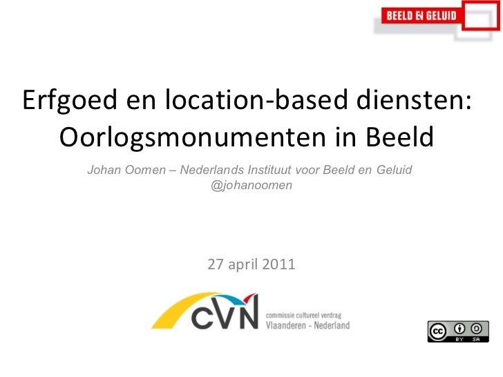 Erfgoed en location-based diensten: Oorlogsmonumenten in Beeld 27 april 2011 Johan Oomen – Nederlands Instituut voor Beeld...