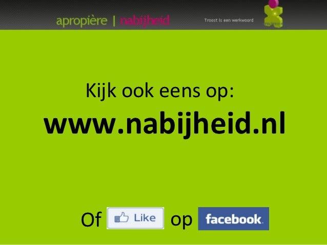 Kijk ook eens op:www.nabijheid.nl  Of       op