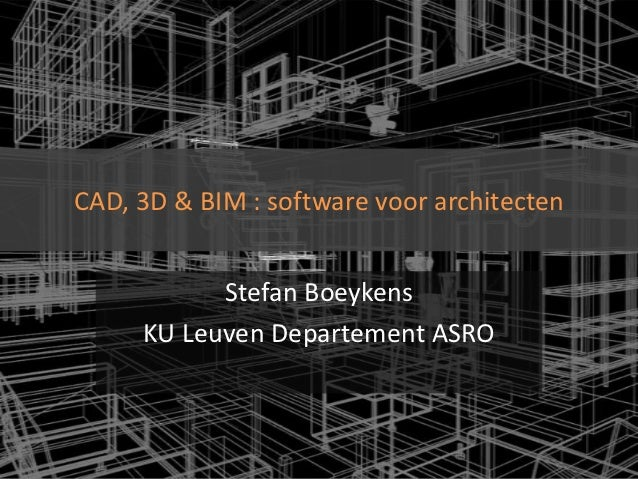 CAD, 3D & BIM : software voor architecten           Stefan Boeykens     KU Leuven Departement ASRO