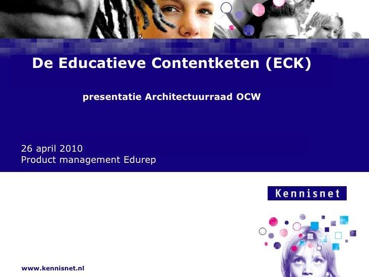 De Educatieve Contentketen (ECK)presentatie Architectuurraad OCW<br />26 april 2010<br />Product management Edurep<br />