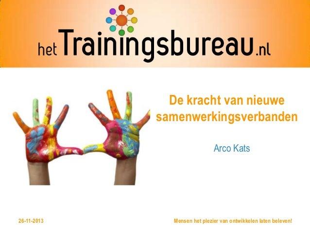 De kracht van nieuwe samenwerkingsverbanden Arco Kats  @HettrainingB 26-11-2013  Mensen het plezier van ontwikkelen laten ...