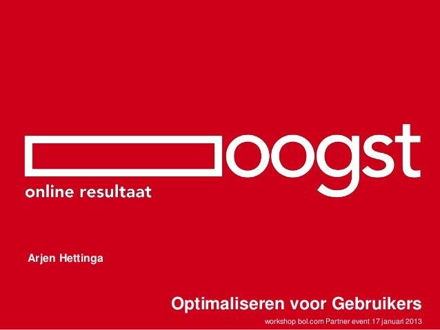 Arjen Hettinga                 Optimaliseren voor Gebruikers                           workshop bol.com Partner event 17 j...