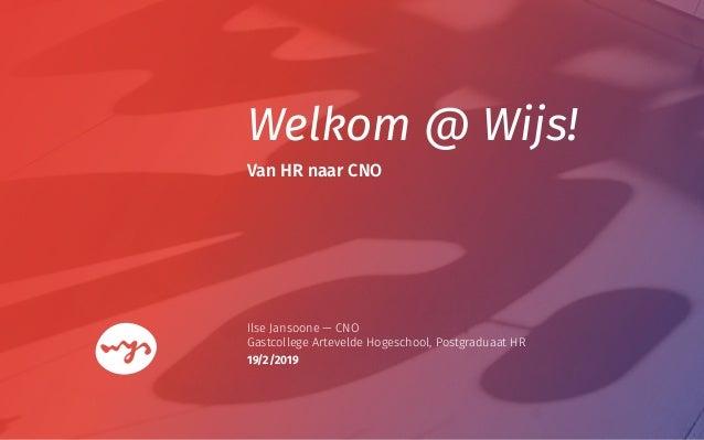 Welkom @ Wijs! Ilse Jansoone — CNO Gastcollege Artevelde Hogeschool, Postgraduaat HR Van HR naar CNO 19/2/2019