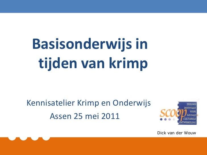 Basisonderwijs in tijden van krimp<br />Kennisatelier Krimp en Onderwijs<br />Assen 25 mei 2011<br />Dick van der Wouw<br />