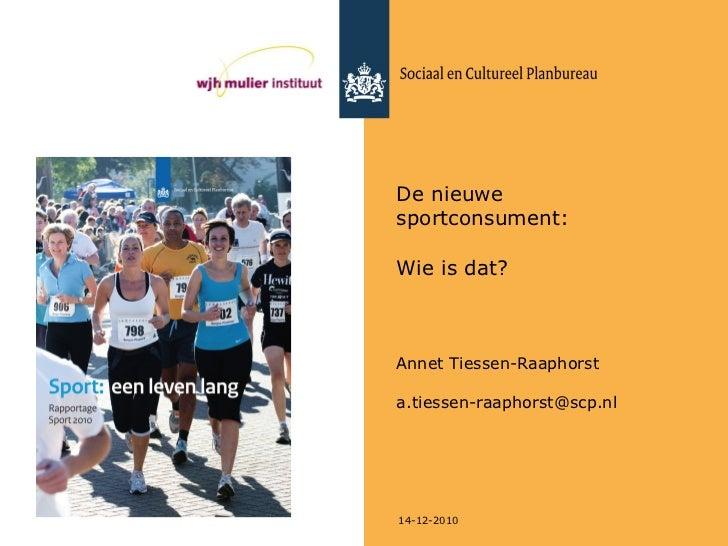 De nieuwe sportconsument:  Wie is dat? Annet Tiessen-Raaphorst [email_address] 14-12-2010