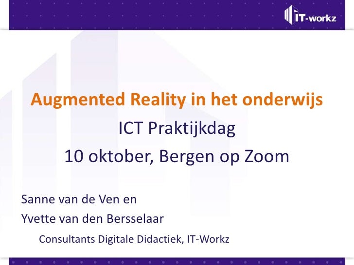 Augmented Reality in het onderwijs<br />ICT Praktijkdag<br />10 oktober, Bergen op Zoom<br />Sanne van de Ven en <br />Yve...