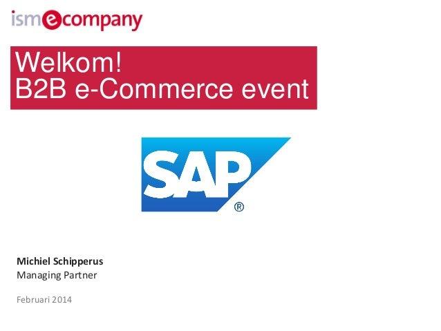 Welkom! B2B e-Commerce event  Michiel Schipperus Managing Partner Februari 2014