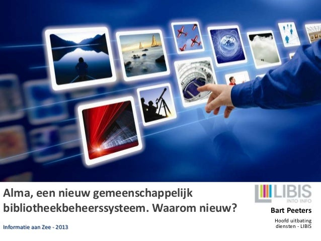 Alma, een nieuw gemeenschappelijk bibliotheekbeheerssysteem. Waarom nieuw? Informatie aan Zee - 2013 Bart Peeters Hoofd ui...