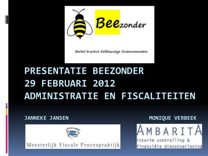 PRESENTATIE BEEZONDER29 FEBRUARI 2012ADMINISTRATIE EN FISCALITEITENJANNEKE JANSEN       MONIQUE VERBEEK