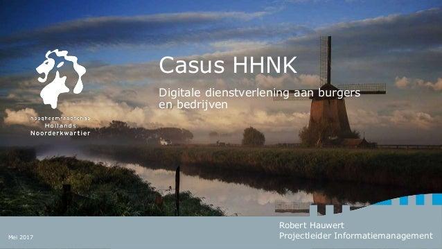 Casus HHNK Digitale dienstverlening aan burgers en bedrijven Robert Hauwert Projectleider InformatiemanagementMei 2017