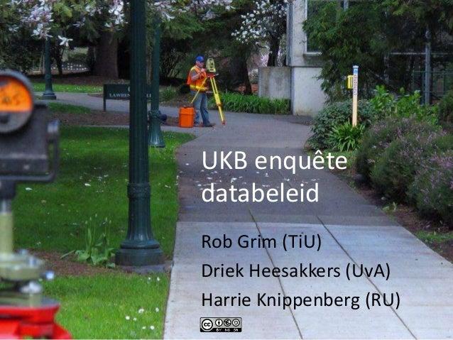 UKB enquête databeleid Rob Grim (TiU) Driek Heesakkers (UvA) Harrie Knippenberg (RU)