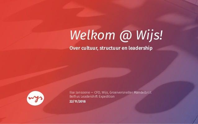 Welkom @ Wijs! Ilse Jansoone — CFO, Wijs, Groeiversneller Mandelbrot Belfius Leadershift Expedition Over cultuur, structuur...