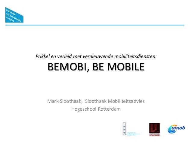 Prikkel en verleid met vernieuwende mobiliteitsdiensten: BEMOBI, BE MOBILE Mark Sloothaak, Sloothaak Mobiliteitsadvies Hog...
