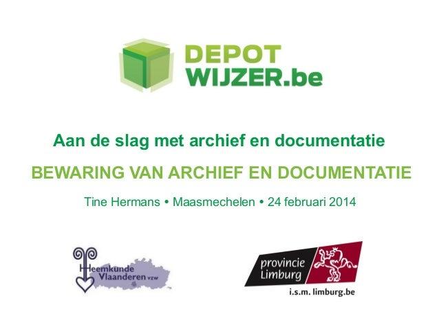 Aan de slag met archief en documentatie BEWARING VAN ARCHIEF EN DOCUMENTATIE Tine Hermans  Maasmechelen  24 februari 2014