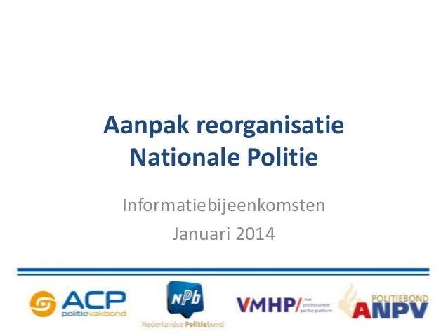 Aanpak reorganisatie Nationale Politie Informatiebijeenkomsten Januari 2014
