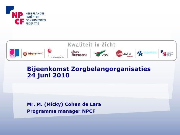 Bijeenkomst Zorgbelangorganisaties 24 juni 2010 Mr. M. (Micky) Cohen de Lara Programma manager NPCF
