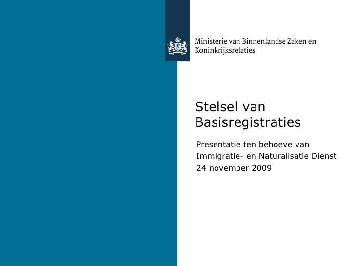 Stelsel van Basisregistraties Presentatie ten behoeve van  Immigratie- en Naturalisatie Dienst 24 november 2009