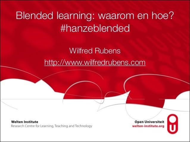 Blended learning: waarom en hoe? #hanzeblended Wilfred Rubens http://www.wilfredrubens.com