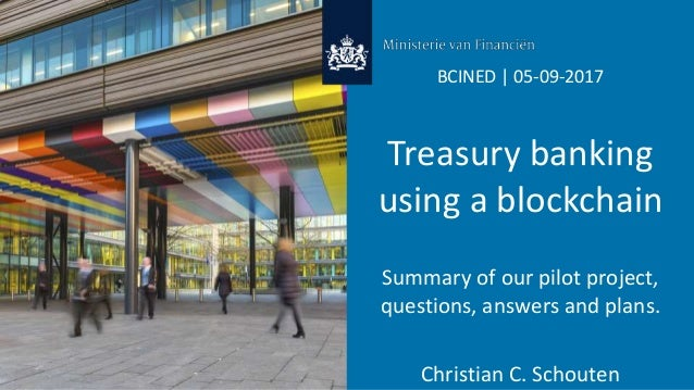BCINED | 05-09-2017 Treasury banking using a blockchain Summary of our pilot project, questions, answers and plans. Christ...