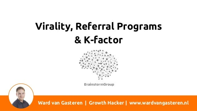 Ward van Gasteren | Growth Hacker | www.wardvangasteren.nl Virality, Referral Programs & K-factor
