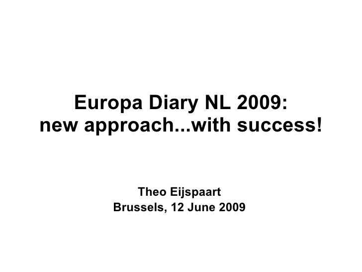 Europa Diary NL 2009: new approach...with success! Theo Eijspaart Brussels, 12 June 2009