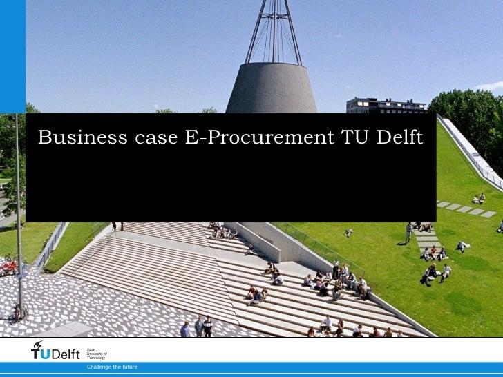 Business case E-Procurement TU Delft Seminar E-Procurement & E-Invoicing TU Delft - 1 juli 2010