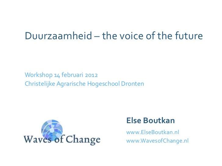 Duurzaamheid – the voice of the futureWorkshop 14 februari 2012Christelijke Agrarische Hogeschool Dronten                 ...