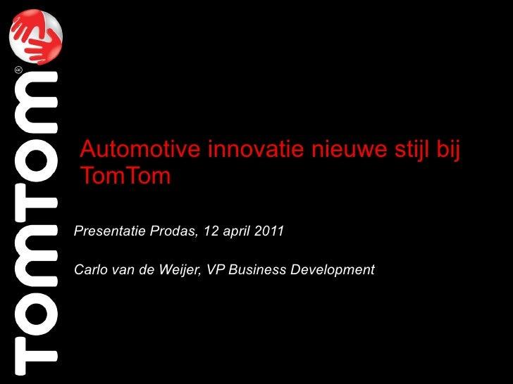 Automotive innovatie nieuwe stijl bij TomTom Presentatie Prodas, 12 april 2011 Carlo van de Weijer, VP Business Development
