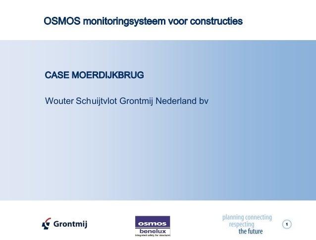 1 CASE MOERDIJKBRUG Wouter Schuijtvlot Grontmij Nederland bv OSMOS monitoringsysteem voor constructies
